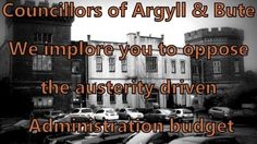 We the people of Argyll and Bute urge you to vote against the Argyll and Bute Council Administration Budget on Thursday 11th February.         The budget proposals pushed by the Administration of Argyll and Bute Council are austerity driven. The cuts proposed will target our jobs, services and most vulnerable citizens, causing untold and far reaching harm in our communities.   The power to stop this lies in the hands of our elected Councillors.   On Thursday the 11th of February the full…