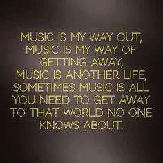 """Music is my way out, music is my way of getting away, music is another life, sometimes music is all you need to get away to that world no one knows about."" Inspirational music quote."