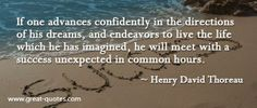 If one advances confidently in the directions of his dreams, and endeavors to live the life which he has imagined, he will meet with a success unexpected in common hours.