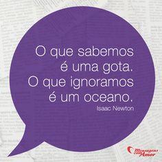 O que sabemos é um gota. O que ignoramos é um oceano. #gota #oceano #saber