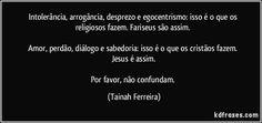 Intolerância, arrogância, desprezo e egocentrismo: isso é o que os religiosos fazem. Fariseus são assim.   Amor, perdão, diálogo e sabedoria: isso é o que os cristãos fazem. Jesus é assim.  Por favor, não confundam. (Tainah Ferreira)