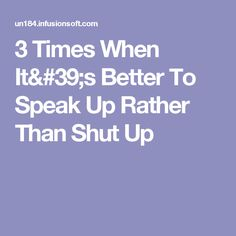 3 Times When It's Better To Speak Up Rather Than Shut Up