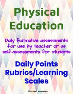 Physical Education Daily Rubrics/Learning Scales These daily checks can be used by either the teacher or by the student (as a self-assessment) to monitor daily progress and track student growth and success. Perfect for use in schools utilizing the Marzano model. Ready to print and put to use immediately.