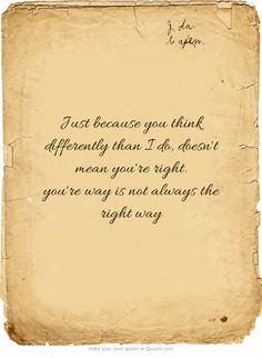 Just because you think differently than I do, doesn't mean you're right. you're way is not always the right way