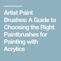 Artist Paint Brushes: A Guide to Choosing the Right Paintbrushes for Painting with Acrylics