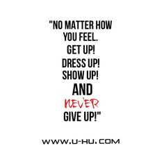 ~ NO MATTER HOW YOU FEEL.. ~  #feel #getup #dressup #dress #show #showup #never #nevergiveup #courage #bepositive #positive #strength