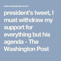 president's tweet, I must withdraw my support for everything but his agenda - The Washington Post