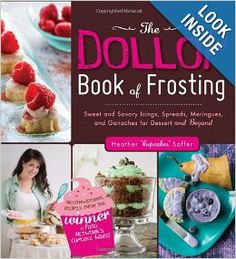 The Dollop Book of Frosting: Sweet and Savory Icings, Spreads, Meringues, and Ganaches for Dessert and Beyond: Heather 'Cupcakes' Saffer