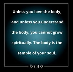 The body is the temple of your soul ~Osho