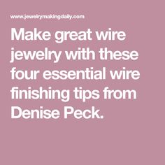 Make great wire jewelry with these four essential wire finishing tips from Denise Peck.