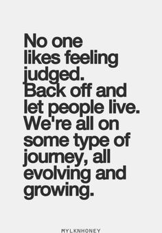 No one likes feeling judged. Back off and let people live. We're all on some type of journey, all evolving and growing. For more quotes and inspirations: http://www.lifehack.org/articles/communication/one-likes-feeling-judged-back-off-and-let-people.html?ref=ppt10
