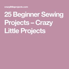 25 Beginner Sewing Projects – Crazy Little Projects