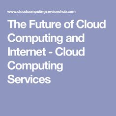 The Future of Cloud Computing and Internet - Cloud Computing Services