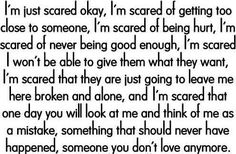 I'm scared even more now, If I wasn't good enough for someone to love me anymore the last time than nobody ever will. I'm pretty much broken. I guess heartbreak does that to you.