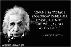 Znane są tysiące sposobów zabijania czasu... #Einstein-Albert, #Czas-i-przemijanie Life Slogans, Zodiac Signs Capricorn, Albert Einstein, Self Improvement, Quotations, Life Is Good, Wisdom, Humor, Words