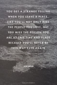 You get a strange feeling when you leave a place, like you'll not only miss the people you love, but... - Azar Nafasi at Spoken.ly. Traveling to #SanDiego? Book your stay with us now at http://www.sandiegocoastrentals.com #travelquotes #sandiegocoastrentals