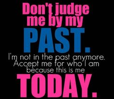 Don't judge me by my past. Im not in the past anymore. Accept me for who I am because this is me today.