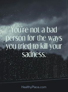 Quote on depression: You're not a bad person for the ways you tried to will you sadness. www.HealthyPlace.com