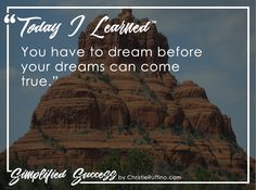 Today I learned that you have to dream before your dreams can come true.