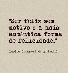 """""""Se, feliz sem motivo é a mais autêntica forma de felicidade."""" (Carlos Drummond…"""