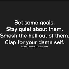 Set some goals. Stay quiet about them. Smash the hell out of them. Clap for your damn self.