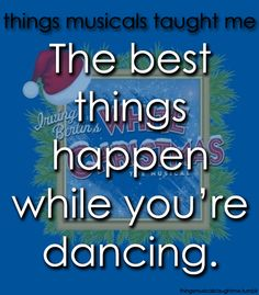 White Christmas: Things musicals taught me:   The best things happen while you're dancing.