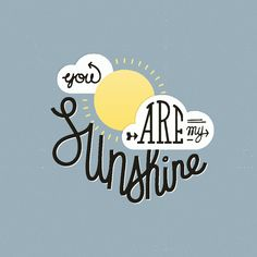 You are my sunshine, my only sunshine.  A song my parents sung as I was growing up.