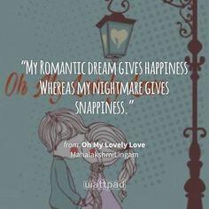 """My Romantic dream gives happiness  Whereas my nightmare gives snappiness."" - from Oh My Lovely Love (on Wattpad) https://www.wattpad.com/446875351?utm_source=ios&utm_medium=pinterest&utm_content=share_quote&wp_page=quote&wp_uname=MahalakshmiLingam&wp_originator=%2B8Qr1VxcL%2FtBEatFRdMhHMRWiEkNbW1DWo0TtewdbmT8Fj8i5wvN43n%2BliyYjbpIkdcI8b8st05YRx5rWaBJ1SP%2BpseqAfE5NWak0lyFpLw708MCdtFbHgn0lIo3uzdf #quote #wattpad"
