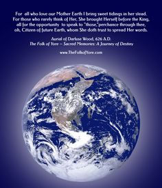 """For all who love our Mother Earth I bring sweet tidings in her stead. For those who rarely think of Her, She brought Herself before the King, all for the opportunity to speak to """"those, """"perchance through thee, oh, Citizen of future Earth, whom She doth trust to spread Her words. Aurial of Darluse Wood, 626 A.D., The Folk of Yore – Sacred Memories: A Journey of Destiny www.TheFolkofYore.com"""