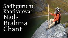 Sadhguru speaks about his experience at Kanti Sarovar, the glacial lake a few kilometers beyond Kedarnath, where Shiva, the first yogi or Adiyogi, transmitted the yogic sciences to the Saptarishis, over 15,000 years ago. He chants the Nada Brahma chant, and explains how this chant resounded across the lake in his presence. He speaks about the significance of this chant, and also explains the meaning.