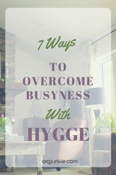 7 Ways To Overcome Busyness With Hygge At I M An Organizing Junkie Blog