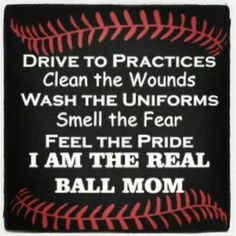 """Drive to Practices, Clean the Wounds, Wash the Uniforms, Smell the Fear, Feel the Pride ...  I """"WAS"""" the Real baseBall Mom ... for about 23 years & loved every minute of it"""