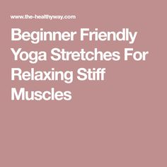 Beginner Friendly Yoga Stretches For Relaxing Stiff Muscles