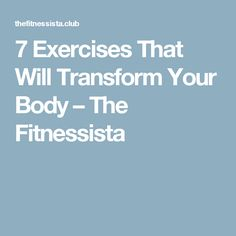 7 Exercises That Will Transform Your Body – The Fitnessista