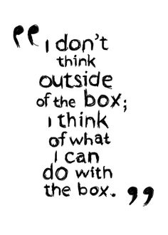 think outside the box; I think of what I can do with the box.don't think outside the box; I think of what I can do with the box. Words Quotes, Me Quotes, Motivational Quotes, Funny Quotes, Quotes Positive, Inspirational Art Quotes, Wisdom Quotes, Quotes On Art, The 100 Quotes