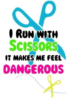 I run with SCISSORS it makes me feel DANGEROUS!!