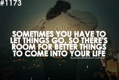 Sometimes you have to let things go so there's room for better things to come into your life.