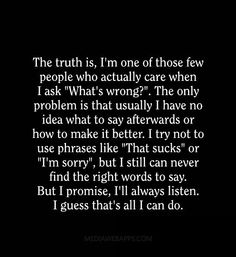 "The truth is, I'm one of those few people who actually care when I ask ""What`s wrong?"". The only problem is..."