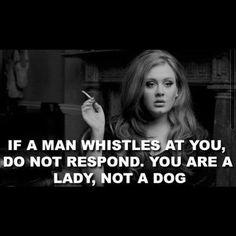 Si un homme vous siffle ne répondez pas, vous êtes une dame pas un chien...