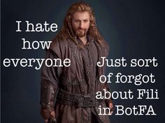 SPOILER ALERT!!!!!!! I hate how everyone just sort of forgot about Fili in The Battle of the Five Armies. At least Thorin and Kili had someone to sit by their dead body. But still, I really did enjoy the movie. I just wish Fili could have had more love.