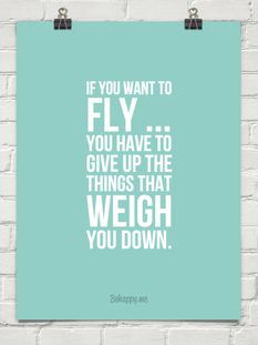 If you want to fly ... you have to give up the things that weigh you down.