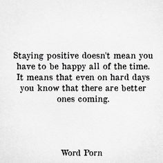 staying positive doesn't mean you have to be happy all of the time. it means that even on hard days you know that there are better ones coming.