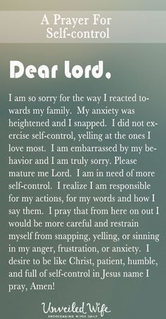 Prayer Of The Day – More Self-Control --- Dear Heavenly Father, I am so sorry for the way I reacted towards my family.  My anxiety was heightened and I snapped.  I did not exercise self-control, yelling at the ones I love most.  I am embarrassed by my behavior and I am truly sorry. Please matu… Read More Here http://unveiledwife.com/prayer-of-the-day-more-self-control/ #marriage #love