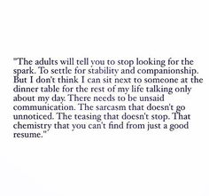 The adults will tell you to stop looking for the spark. To settle for stability and companionship. But I don't think I can sit next to someone at the dinner table for the rest of my life talking only about my day. There needs to be unsaid communication. The sarcasm that doesn't go unnoticed. The teasing that doesn't stop. That chemistry that you can't find from just a good resume.