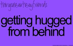 Getting hugged from behind... <3 (things about boyfriends)