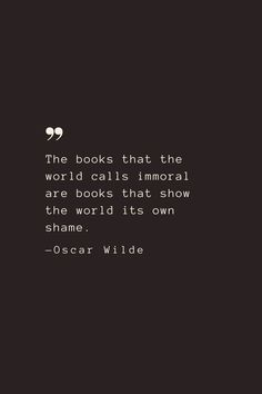 The books that the world calls immoral are books that show the world its own shame. —Oscar Wilde
