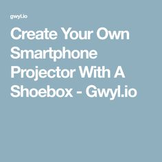Create Your Own Smartphone Projector With A Shoebox - Gwyl.io