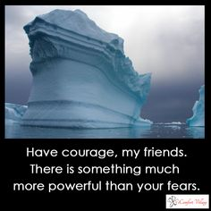 Have courage, my friends. There is something much more powerful than your fears.