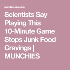 Scientists Say Playing This 10-Minute Game Stops Junk Food Cravings | MUNCHIES