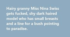 Hairy granny Miss Nina Swiss gets fucked, shy dark haired model who has small breasts and a line for a bush pointing to paradise. Reina strips naked and shows off her fabulous tits, watch her amazing big boobs and her tight round ass get oiled up and fuck
